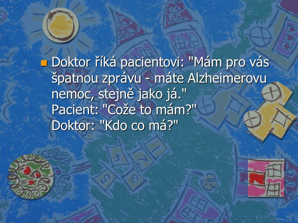 n Doktor říká pacientovi: Mám pro vás špatnou zprávu - máte Alzheimerovu nemoc, stejně jako já. Pacient: Cože to mám? Doktor: Kdo co má?