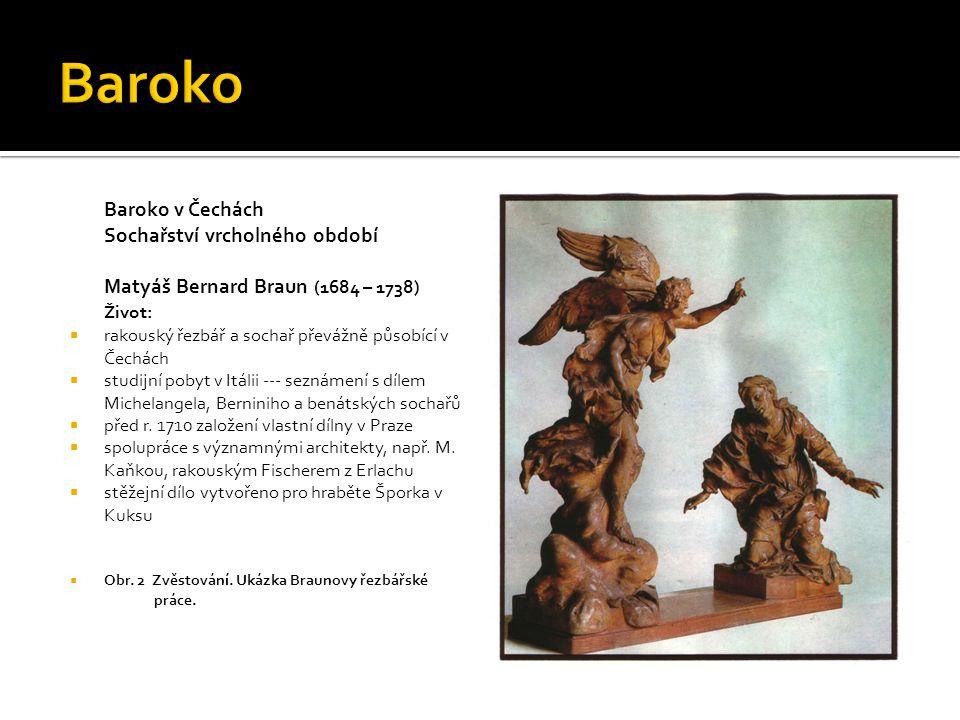 Baroko v Čechách Sochařství vrcholného období Matyáš Bernard Braun (1684 – 1738) Život:  rakouský řezbář a sochař převážně působící v Čechách  studijní pobyt v Itálii --- seznámení s dílem Michelangela, Berniniho a benátských sochařů  před r.