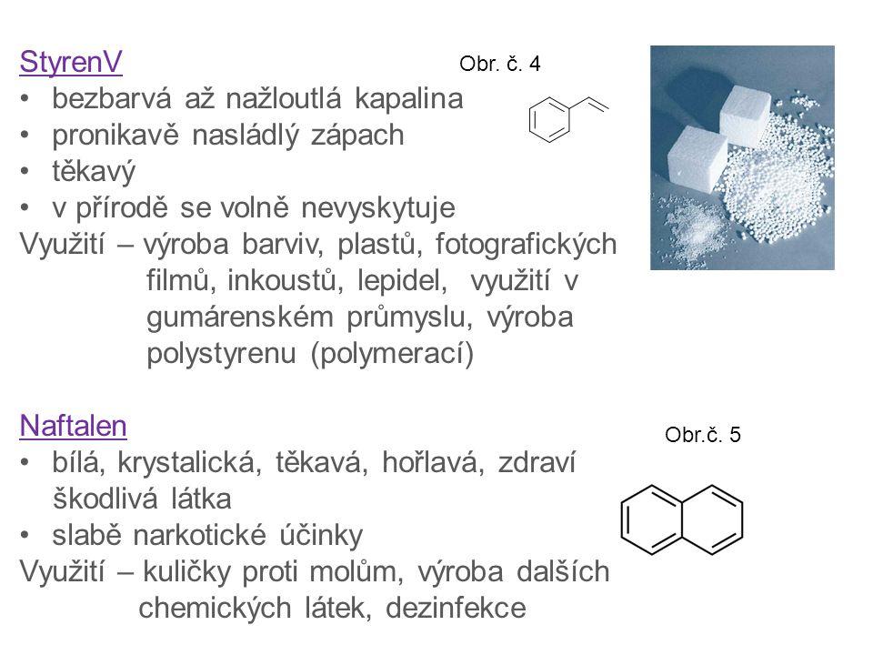 StyrenV bezbarvá až nažloutlá kapalina pronikavě nasládlý zápach těkavý v přírodě se volně nevyskytuje Využití – výroba barviv, plastů, fotografických filmů, inkoustů, lepidel, využití v gumárenském průmyslu, výroba polystyrenu (polymerací) Naftalen bílá, krystalická, těkavá, hořlavá, zdraví škodlivá látka slabě narkotické účinky Využití – kuličky proti molům, výroba dalších chemických látek, dezinfekce Obr.č.
