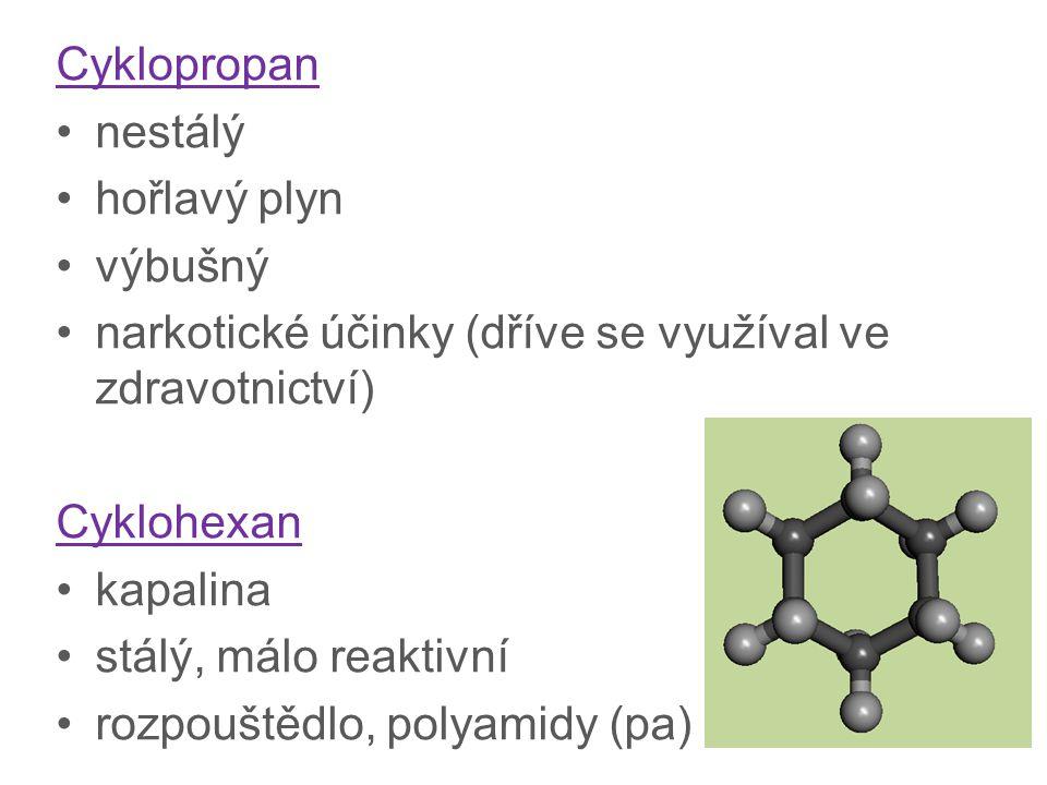 Cyklopropan nestálý hořlavý plyn výbušný narkotické účinky (dříve se využíval ve zdravotnictví) Cyklohexan kapalina stálý, málo reaktivní rozpouštědlo, polyamidy (pa)