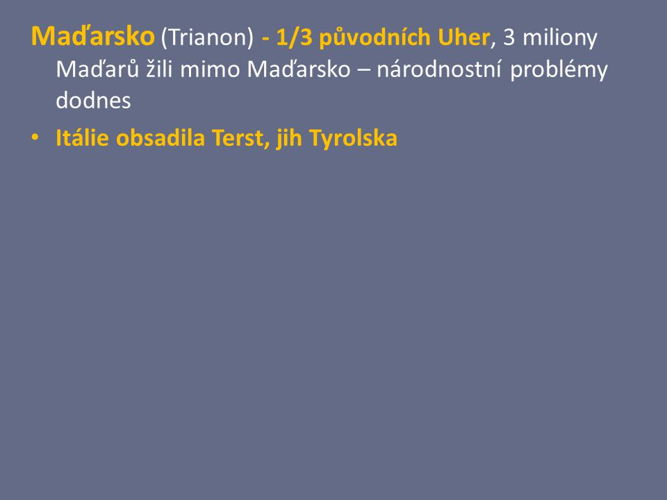 Maďarsko (Trianon) - 1/3 původních Uher, 3 miliony Maďarů žili mimo Maďarsko – národnostní problémy dodnes Itálie obsadila Terst, jih Tyrolska