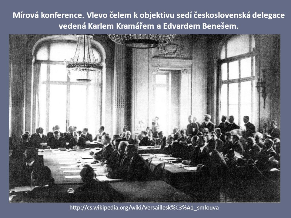 Mírová konference. Vlevo čelem k objektivu sedí československá delegace vedená Karlem Kramářem a Edvardem Benešem. http://cs.wikipedia.org/wiki/Versai