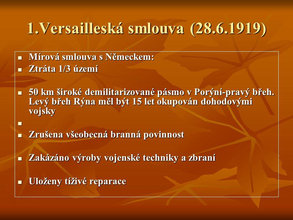 1.Versailleská smlouva (28.6.1919) Mírová smlouva s Německem: Mírová smlouva s Německem: Ztráta 1/3 území Ztráta 1/3 území 50 km široké demilitarizované pásmo v Porýní-pravý břeh.