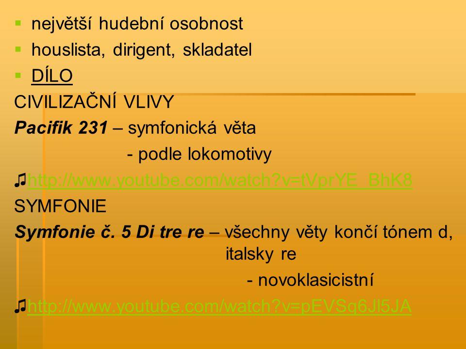   největší hudební osobnost   houslista, dirigent, skladatel   DÍLO CIVILIZAČNÍ VLIVY Pacifik 231 – symfonická věta - podle lokomotivy ♫http://w