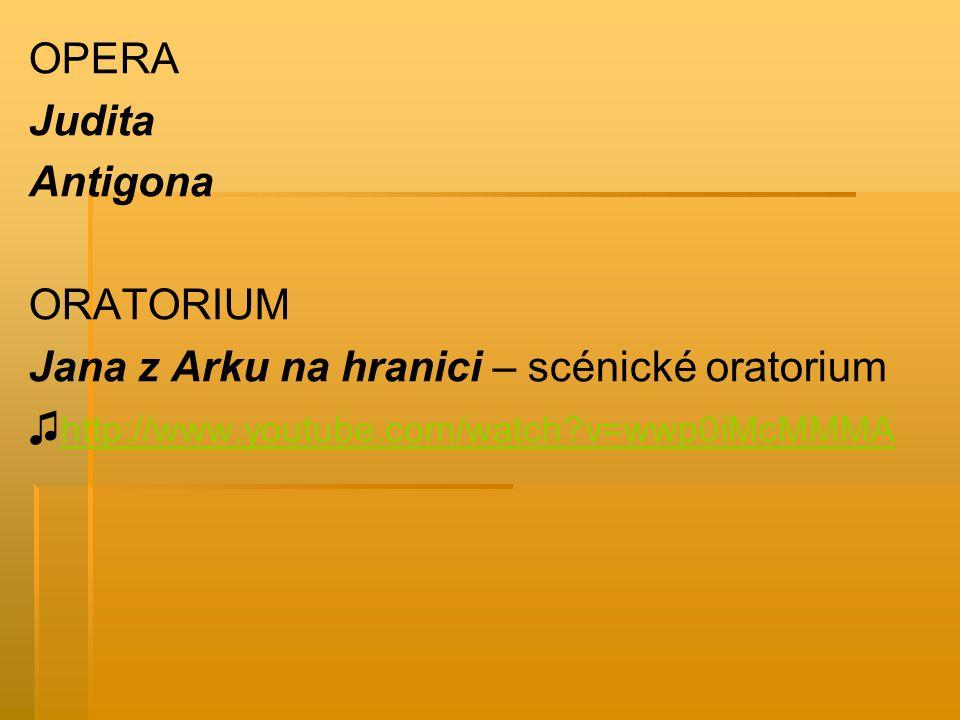 OPERA Judita Antigona ORATORIUM Jana z Arku na hranici – scénické oratorium ♫ http://www.youtube.com/watch?v=wwp0iMcMMMA http://www.youtube.com/watch?