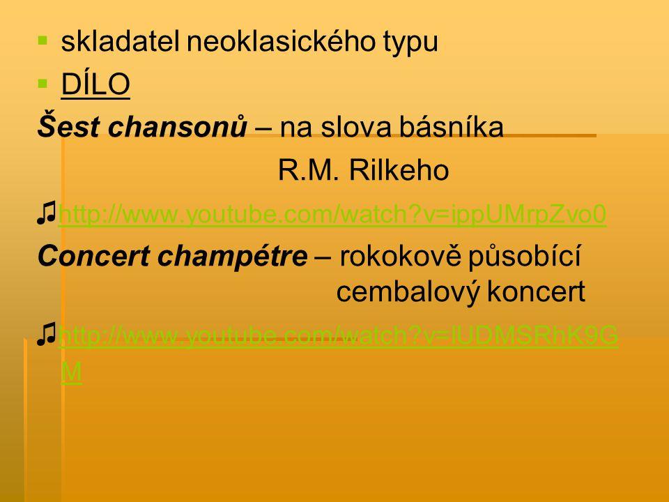   skladatel neoklasického typu   DÍLO Šest chansonů – na slova básníka R.M. Rilkeho ♫ http://www.youtube.com/watch?v=ippUMrpZvo0 http://www.youtub