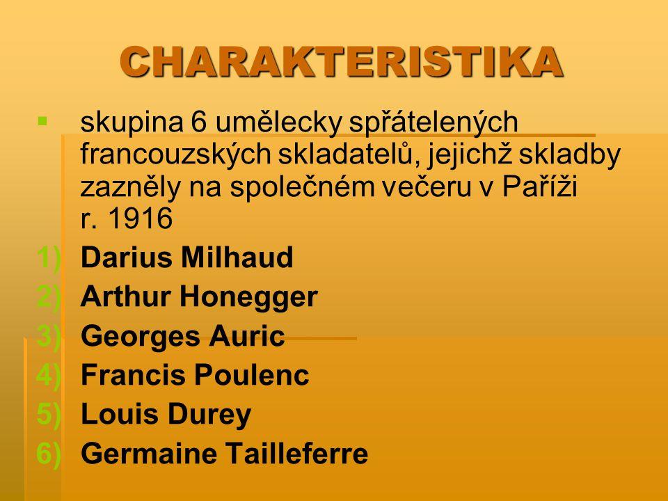 CHARAKTERISTIKA   skupina 6 umělecky spřátelených francouzských skladatelů, jejichž skladby zazněly na společném večeru v Paříži r. 1916 1) 1)Darius