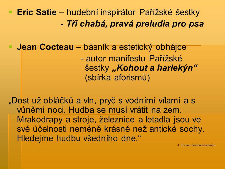   Eric Satie – hudební inspirátor Pařížské šestky - Tři chabá, pravá preludia pro psa   Jean Cocteau – básník a estetický obhájce - autor manifest