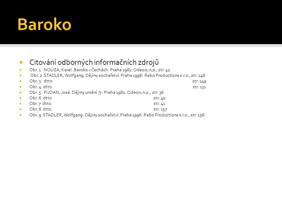  Citování odborných informačních zdrojů  Obr. 1 NOUZA, Karel. Baroko v Čechách. Praha 1981: Odeon, n.p., str. 42  Obr. 2 STADLER, Wolfgang. Dějiny