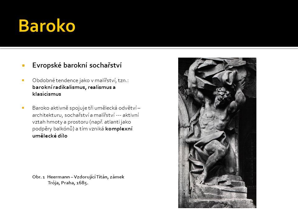  Evropské barokní sochařství  Barokní radikalismus  Znaky: patos, drama, monumentalita, reprezentativnost, výbušný pohyb hmot, rozevlátá draperie  uplatňuje se především v katolických zemích  počátky spojeny s Itálií Obr.