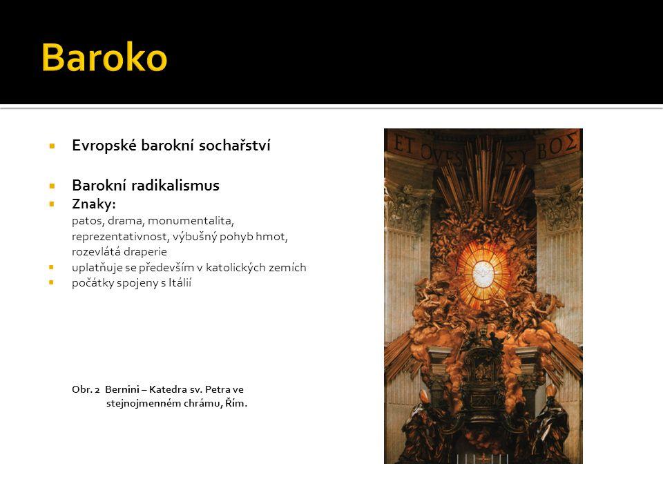  Evropské barokní sochařství  Barokní radikalismus  Znaky: patos, drama, monumentalita, reprezentativnost, výbušný pohyb hmot, rozevlátá draperie 