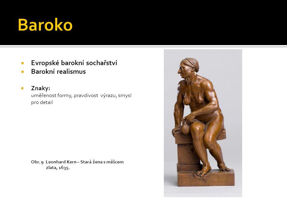  Evropské barokní sochařství  Barokní realismus  Znaky: uměřenost formy, pravdivost výrazu, smysl pro detail Obr. 9 Leonhard Kern – Stará žena s mě