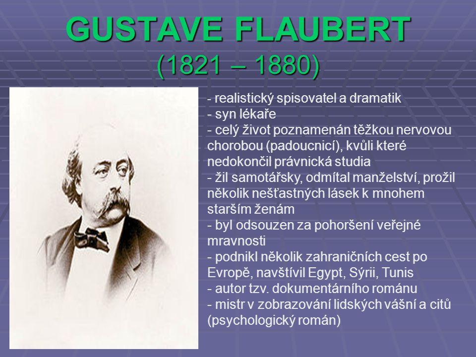 GUSTAVE FLAUBERT (1821 – 1880) - r- realistický spisovatel a dramatik - syn lékaře - celý život poznamenán těžkou nervovou chorobou (padoucnicí), kvůli které nedokončil právnická studia - žil samotářsky, odmítal manželství, prožil několik nešťastných lásek k mnohem starším ženám - byl odsouzen za pohoršení veřejné mravnosti - podnikl několik zahraničních cest po Evropě, navštívil Egypt, Sýrii, Tunis - autor tzv.