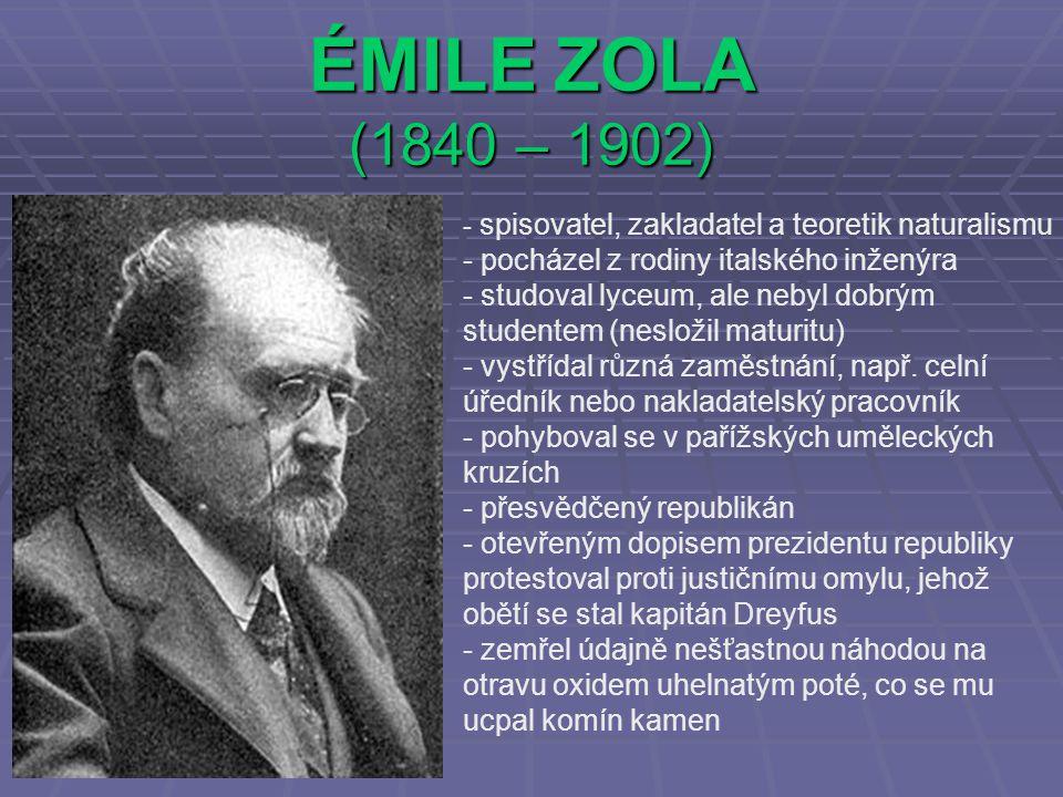ÉMILE ZOLA (1840 – 1902) - s- spisovatel, zakladatel a teoretik naturalismu - pocházel z rodiny italského inženýra - studoval lyceum, ale nebyl dobrým studentem (nesložil maturitu) - vystřídal různá zaměstnání, např.