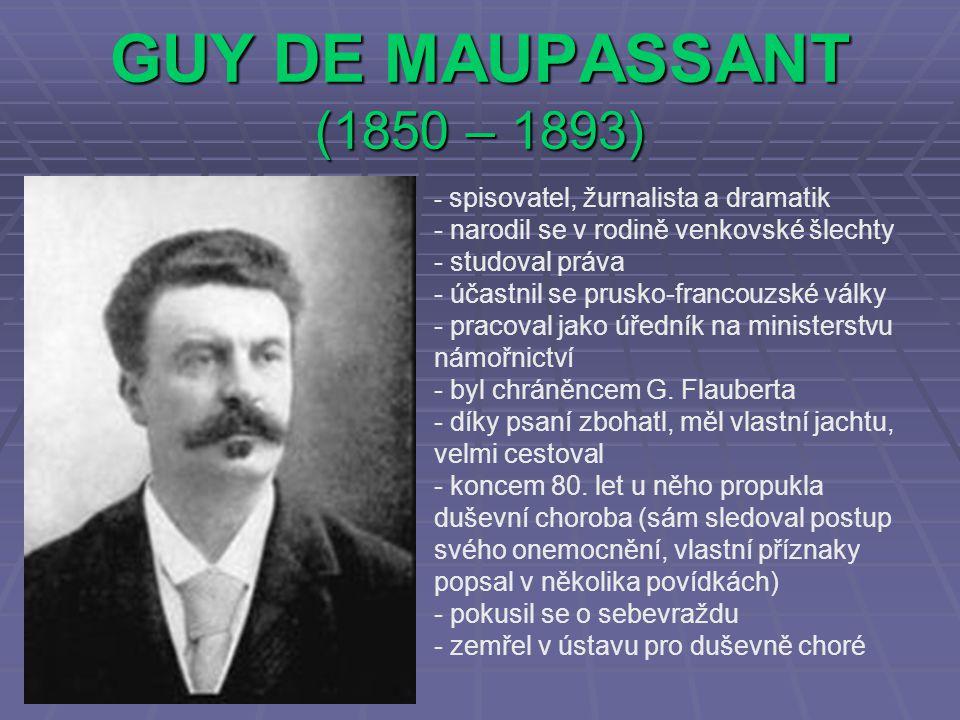 GUY DE MAUPASSANT (1850 – 1893) - s- spisovatel, žurnalista a dramatik - narodil se v rodině venkovské šlechty - studoval práva - účastnil se prusko-francouzské války - pracoval jako úředník na ministerstvu námořnictví - byl chráněncem G.