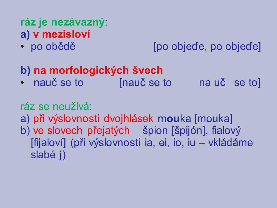 ráz je nezávazný: a) v mezisloví po obědě [po objeďe, po objeďe] b) na morfologických švech nauč se to [nauč se to na uč se to] ráz se neužívá: a) při výslovnosti dvojhlásek mouka [mouka] b) ve slovech přejatých špion [špijón], fialový [fijaloví] (při výslovnosti ia, ei, io, iu – vkládáme slabé j)