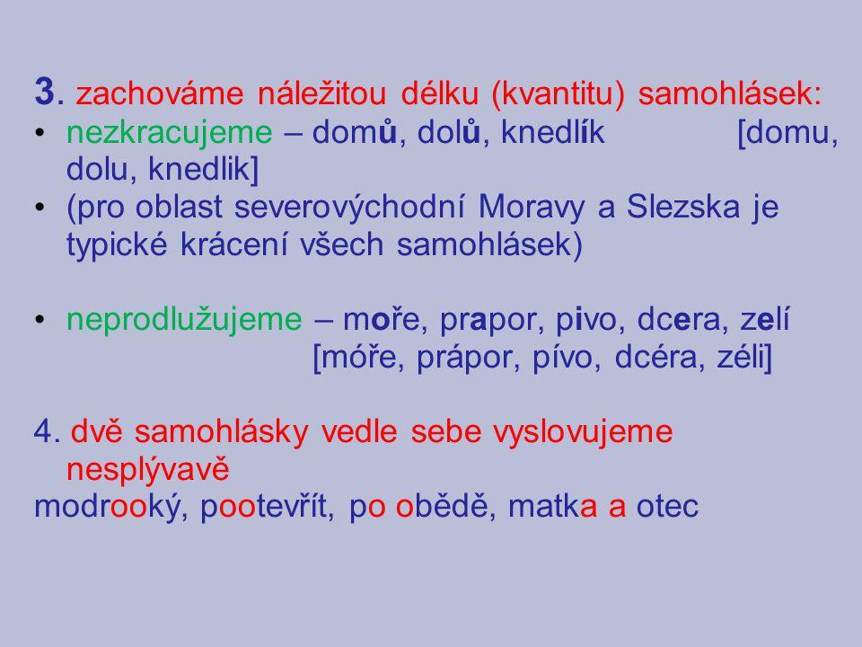 3. zachováme náležitou délku (kvantitu) samohlásek: nezkracujeme – domů, dolů, knedlík [domu, dolu, knedlik] (pro oblast severovýchodní Moravy a Slezs