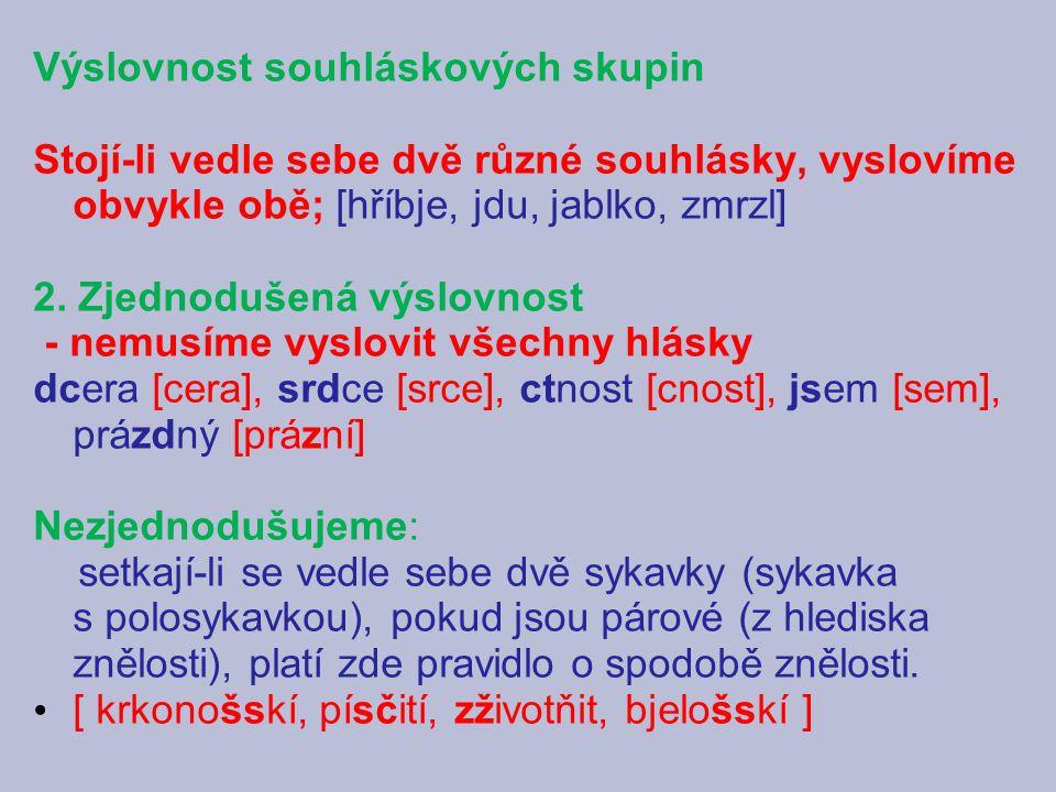 Výslovnost souhláskových skupin Stojí-li vedle sebe dvě různé souhlásky, vyslovíme obvykle obě; [hříbje, jdu, jablko, zmrzl] 2.