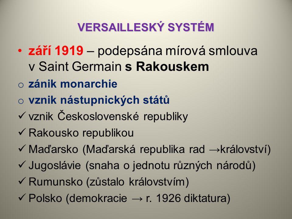 VERSAILLESKÝ SYSTÉM září 1919 – podepsána mírová smlouva v Saint Germain s Rakouskem o zánik monarchie o vznik nástupnických států vznik Československé republiky Rakousko republikou Maďarsko (Maďarská republika rad →království) Jugoslávie (snaha o jednotu různých národů) Rumunsko (zůstalo královstvím) Polsko (demokracie → r.