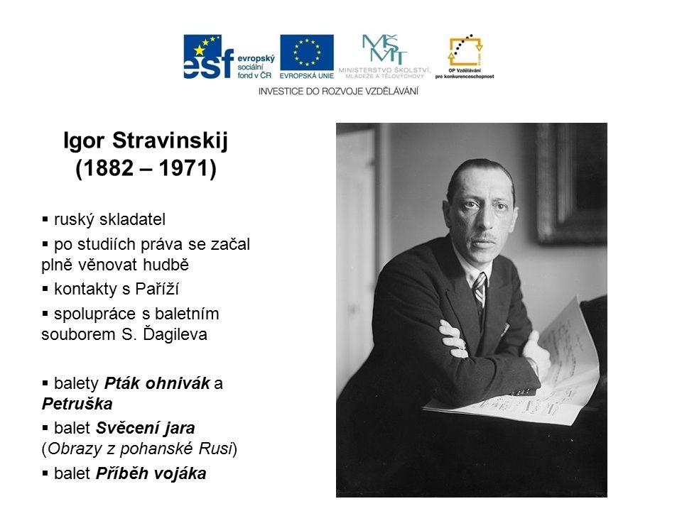 Igor Stravinskij (1882 – 1971)  ruský skladatel  po studiích práva se začal plně věnovat hudbě  kontakty s Paříží  spolupráce s baletním souborem S.