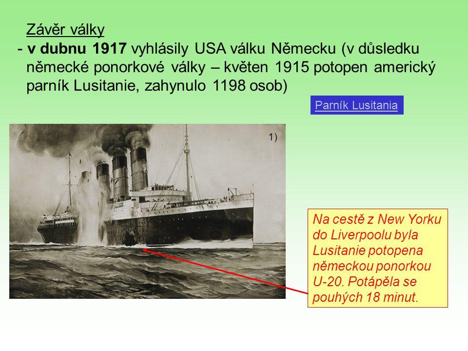 Závěr války - v dubnu 1917 vyhlásily USA válku Německu (v důsledku německé ponorkové války – květen 1915 potopen americký parník Lusitanie, zahynulo 1