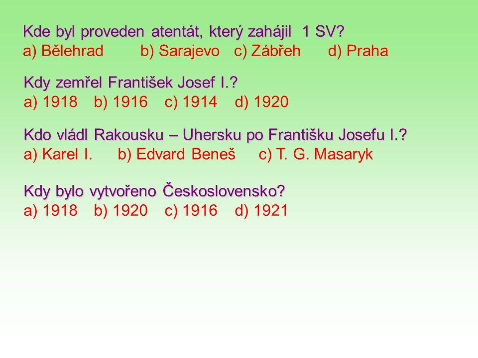 Kde byl proveden atentát, který zahájil 1 SV? a) Bělehradb) Sarajevoc) Zábřehd) Praha Kdy zemřel František Josef I.? a) 1918b) 1916c) 1914d) 1920 Kdo