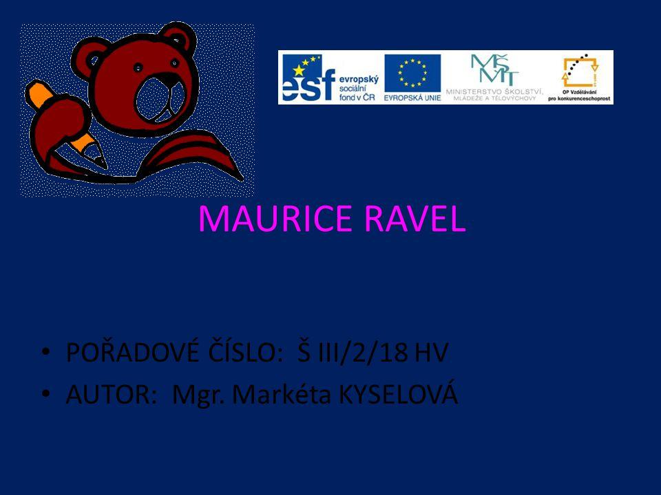 MAURICE RAVEL POŘADOVÉ ČÍSLO: Š III/2/18 HV AUTOR: Mgr. Markéta KYSELOVÁ