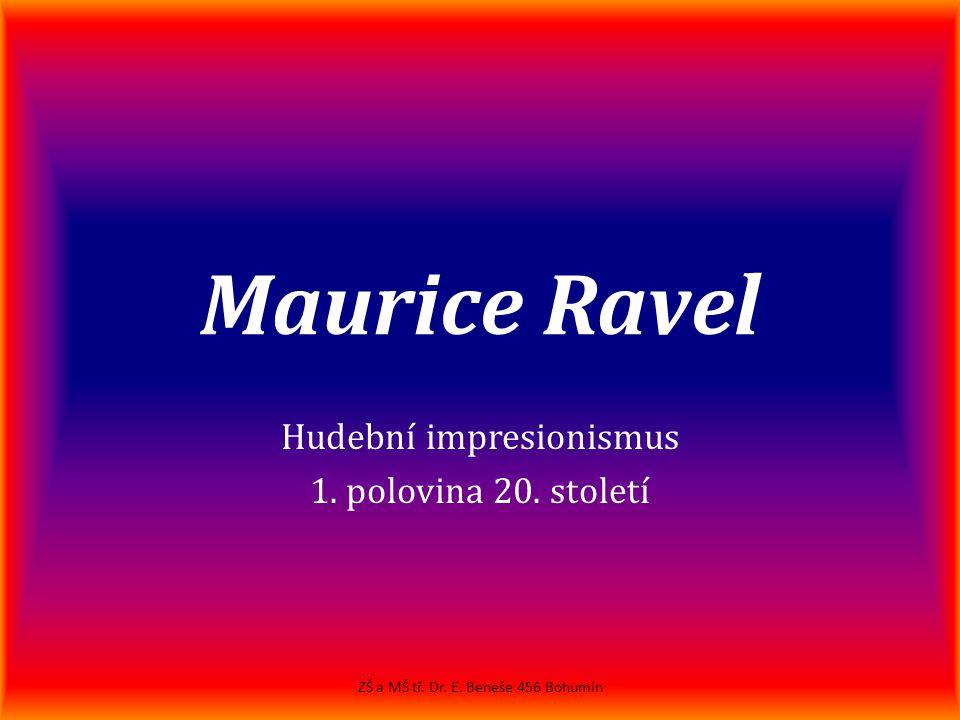 Maurice Ravel Hudební impresionismus 1. polovina 20. století ZŠ a MŠ tř. Dr. E. Beneše 456 Bohumín