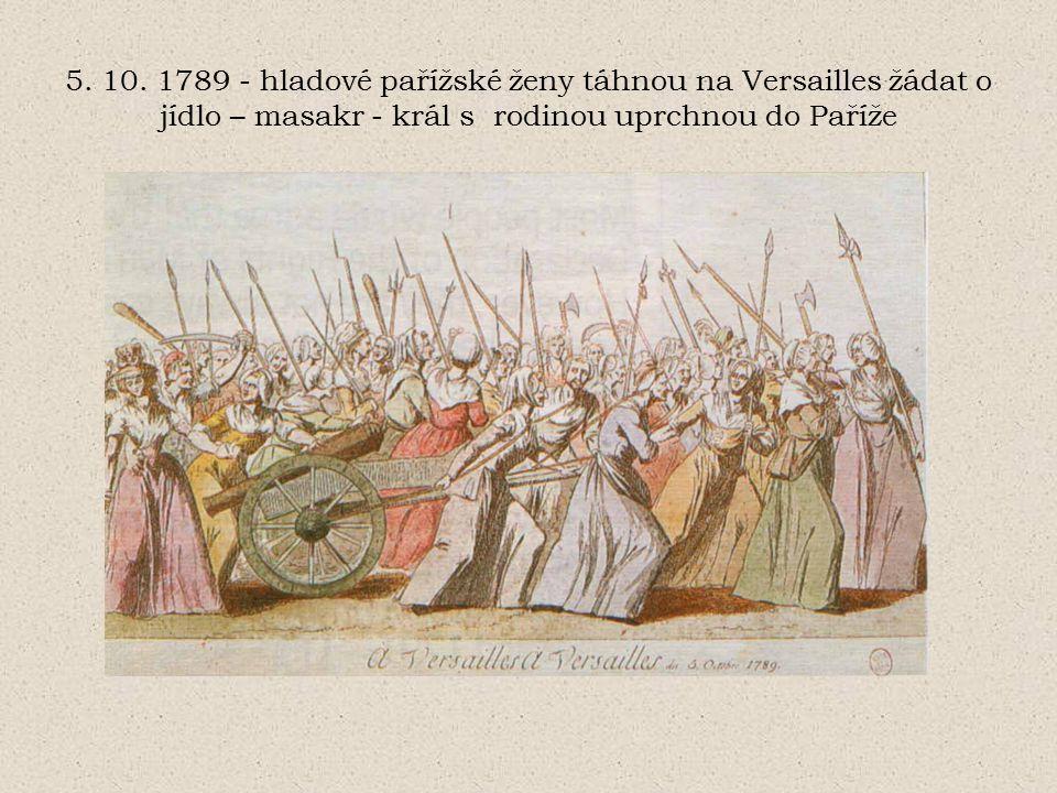 5. 10. 1789 - hladové pařížské ženy táhnou na Versailles žádat o jídlo – masakr - král s rodinou uprchnou do Paříže