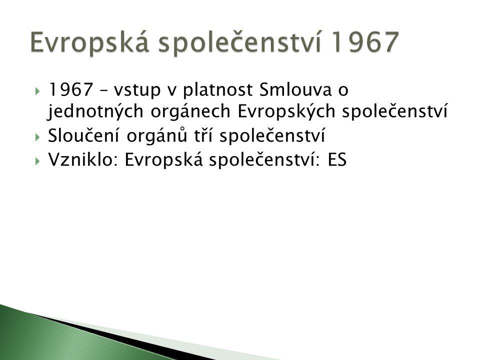  1967 – vstup v platnost Smlouva o jednotných orgánech Evropských společenství  Sloučení orgánů tří společenství  Vzniklo: Evropská společenství: ES