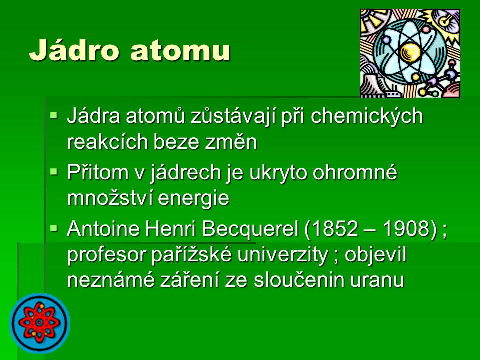 Jádro atomu  Jádra atomů zůstávají při chemických reakcích beze změn  Přitom v jádrech je ukryto ohromné množství energie  Antoine Henri Becquerel