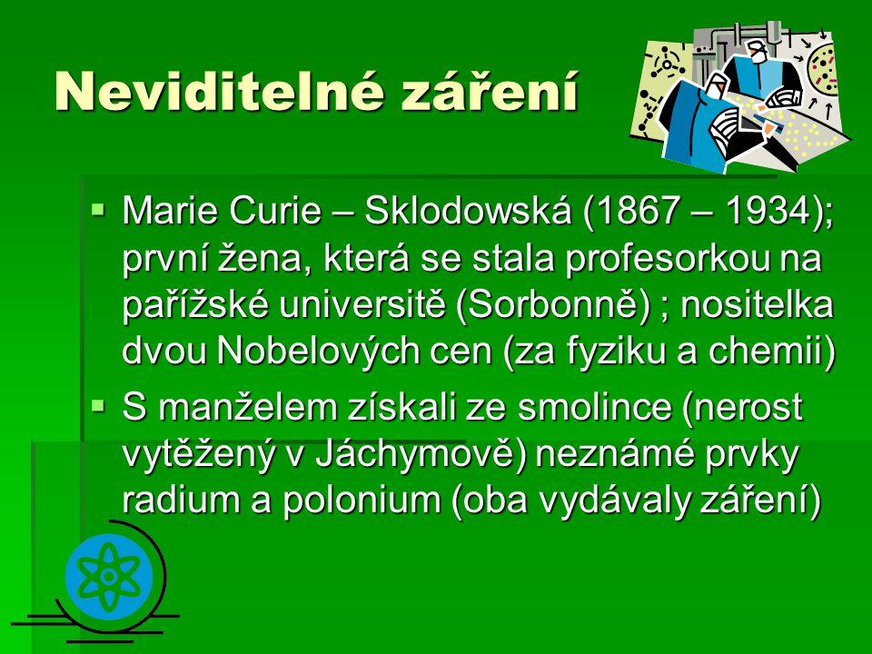 Neviditelné záření  Marie Curie – Sklodowská (1867 – 1934); první žena, která se stala profesorkou na pařížské universitě (Sorbonně) ; nositelka dvou