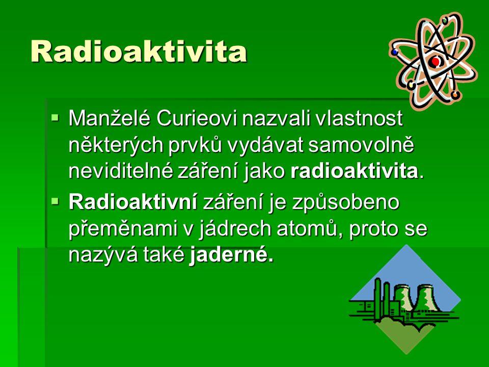 Radioaktivita  Manželé Curieovi nazvali vlastnost některých prvků vydávat samovolně neviditelné záření jako radioaktivita.  Radioaktivní záření je z