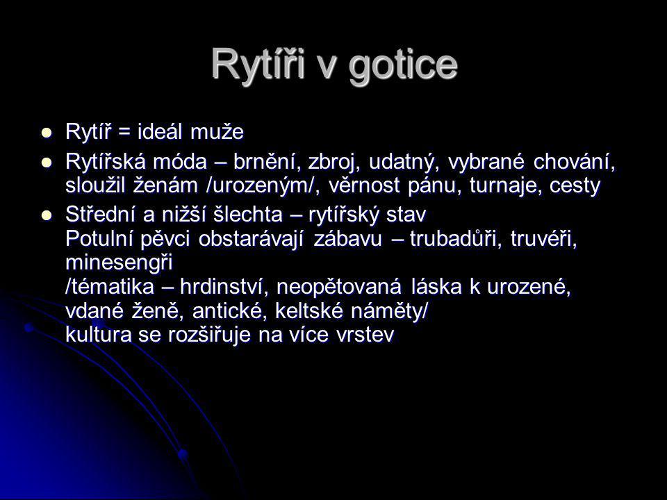 Rytíři v gotice Rytíř = ideál muže Rytíř = ideál muže Rytířská móda – brnění, zbroj, udatný, vybrané chování, sloužil ženám /urozeným/, věrnost pánu,