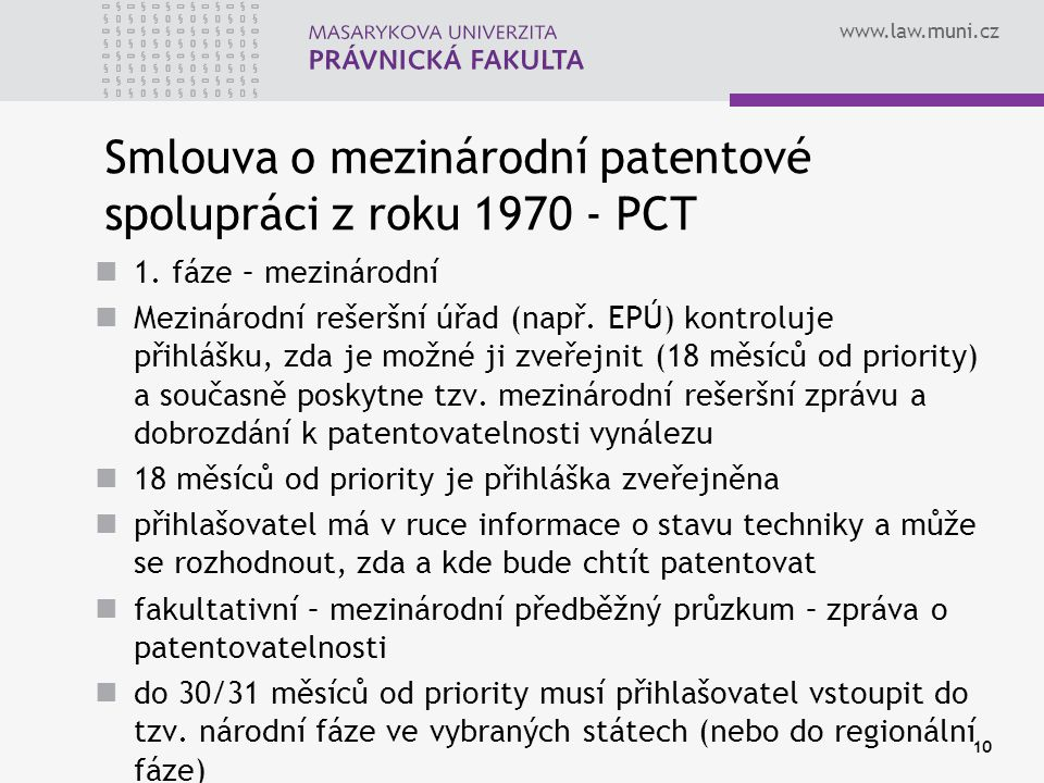 www.law.muni.cz 10 Smlouva o mezinárodní patentové spolupráci z roku 1970 - PCT 1. fáze – mezinárodní Mezinárodní rešeršní úřad (např. EPÚ) kontroluje