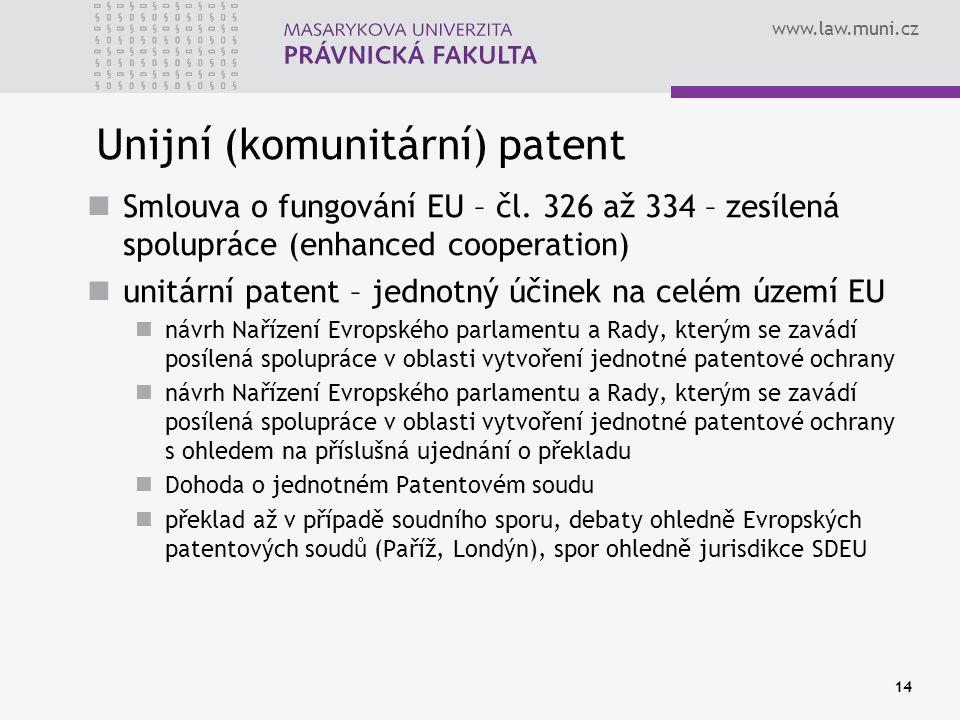 www.law.muni.cz 14 Unijní (komunitární) patent Smlouva o fungování EU – čl. 326 až 334 – zesílená spolupráce (enhanced cooperation) unitární patent –