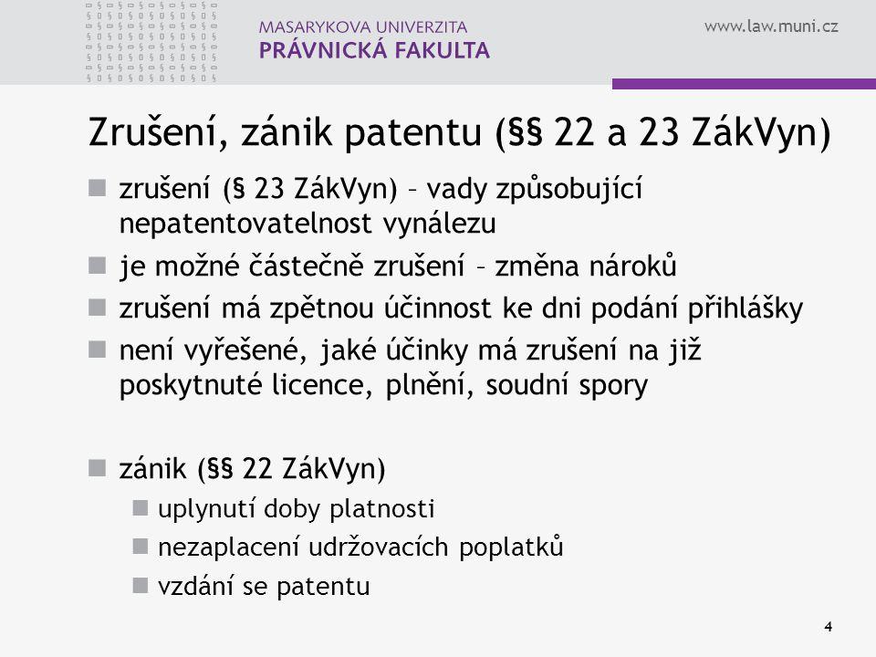 www.law.muni.cz 4 Zrušení, zánik patentu (§§ 22 a 23 ZákVyn) zrušení (§ 23 ZákVyn) – vady způsobující nepatentovatelnost vynálezu je možné částečně zrušení – změna nároků zrušení má zpětnou účinnost ke dni podání přihlášky není vyřešené, jaké účinky má zrušení na již poskytnuté licence, plnění, soudní spory zánik (§§ 22 ZákVyn) uplynutí doby platnosti nezaplacení udržovacích poplatků vzdání se patentu