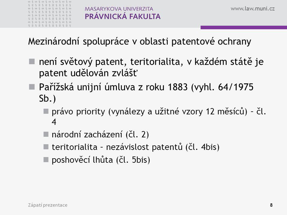 www.law.muni.cz Zápatí prezentace8 Mezinárodní spolupráce v oblasti patentové ochrany není světový patent, teritorialita, v každém státě je patent udě