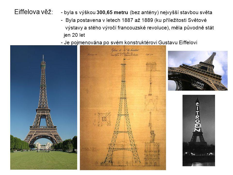 Eiffelova věž : - byla s výškou 300,65 metru (bez antény) nejvyšší stavbou světa - Byla postavena v letech 1887 až 1889 (ku příležitosti Světové výstavy a stého výročí francouzské revoluce), měla původně stát jen 20 let - Je pojmenována po svém konstruktérovi Gustavu Eiffelovi