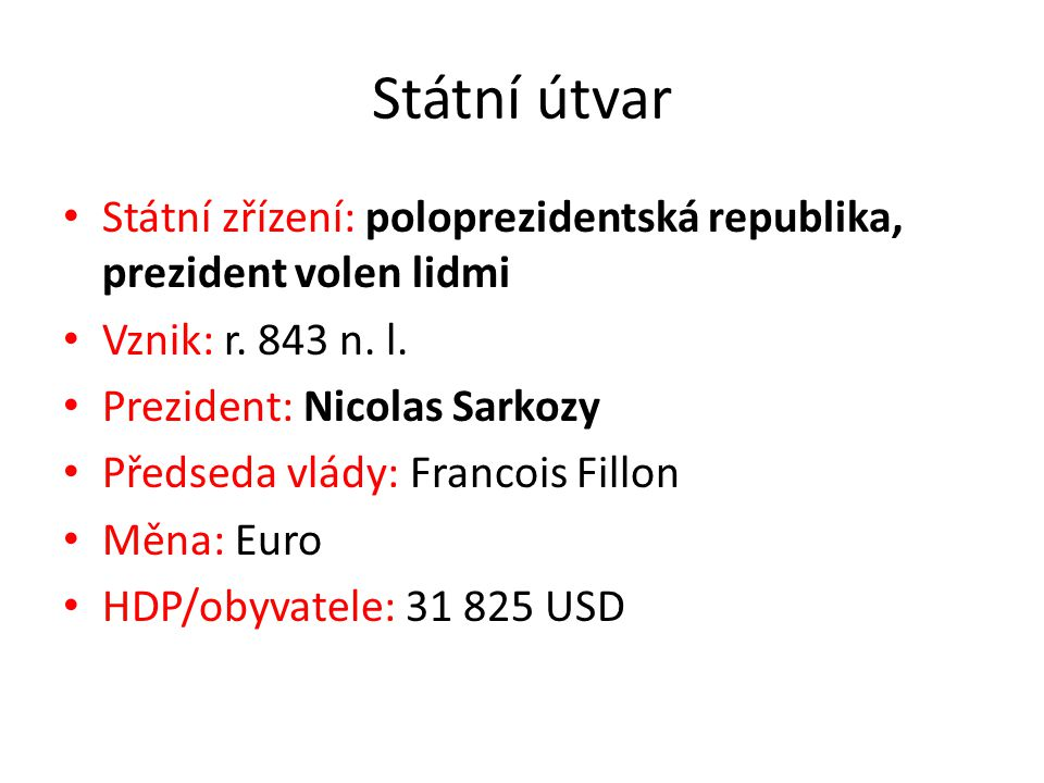 Státní útvar Státní zřízení: poloprezidentská republika, prezident volen lidmi Vznik: r. 843 n. l. Prezident: Nicolas Sarkozy Předseda vlády: Francois