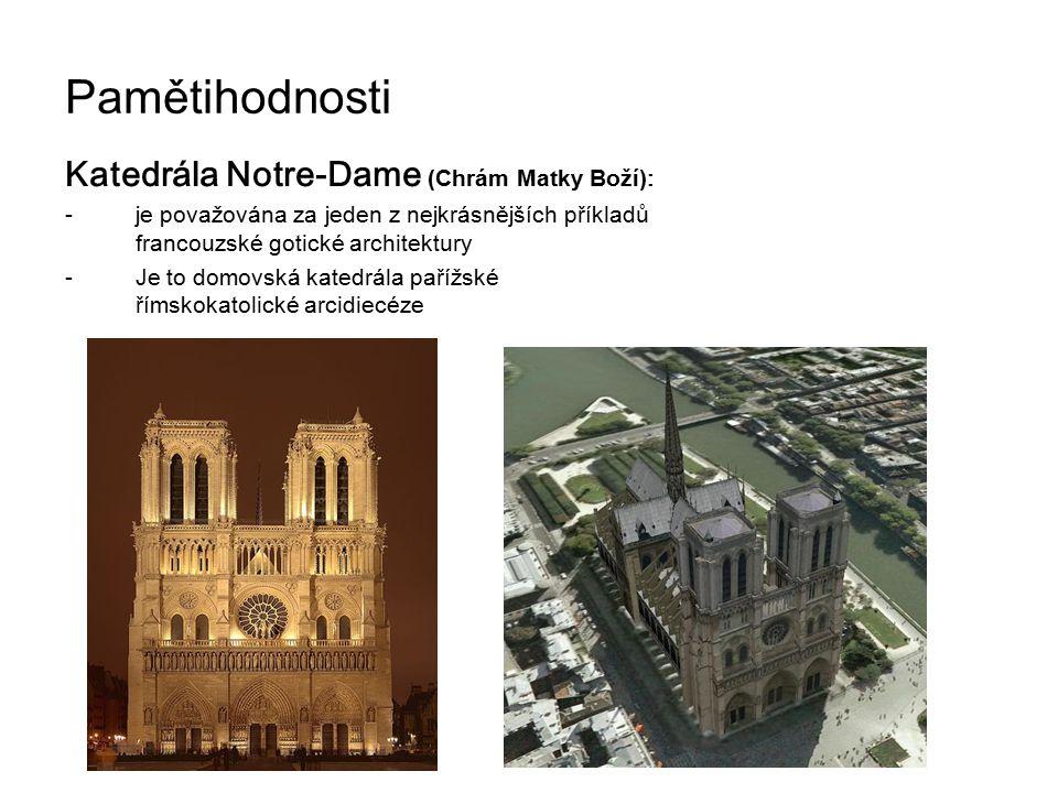 Pamětihodnosti Katedrála Notre-Dame (Chrám Matky Boží) : -je považována za jeden z nejkrásnějších příkladů francouzské gotické architektury -Je to domovská katedrála pařížské římskokatolické arcidiecéze