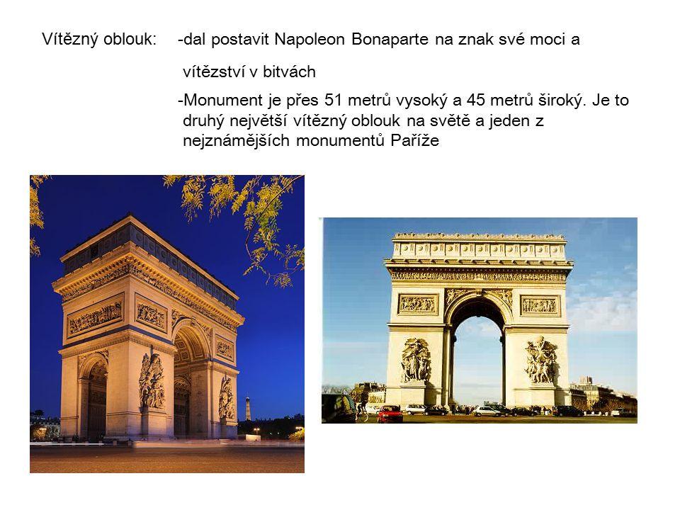 Vítězný oblouk:- dal postavit Napoleon Bonaparte na znak své moci a vítězství v bitvách - Monument je přes 51 metrů vysoký a 45 metrů široký.
