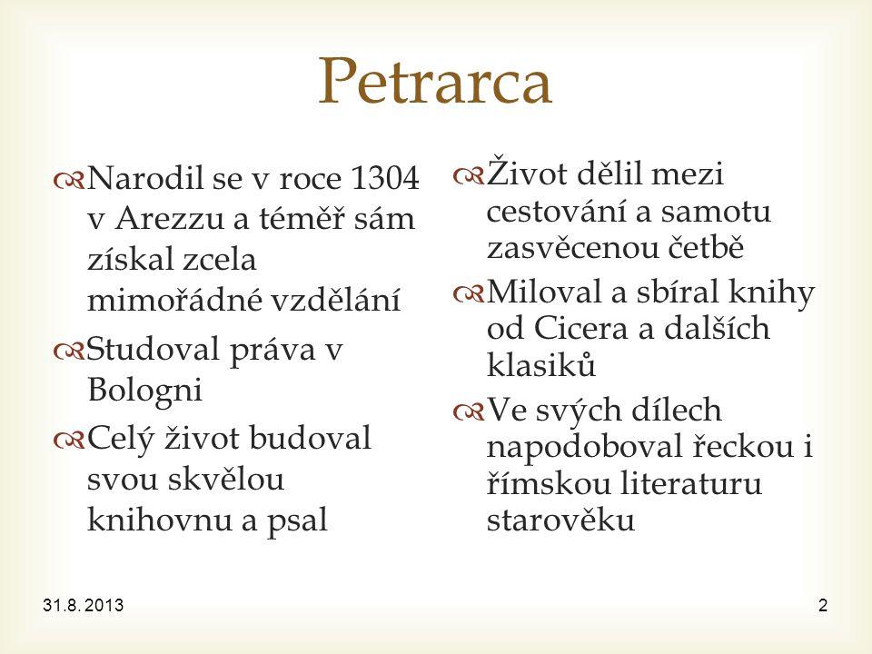 Petrarca  Narodil se v roce 1304 v Arezzu a téměř sám získal zcela mimořádné vzdělání  Studoval práva v Bologni  Celý život budoval svou skvělou knihovnu a psal  Život dělil mezi cestování a samotu zasvěcenou četbě  Miloval a sbíral knihy od Cicera a dalších klasiků  Ve svých dílech napodoboval řeckou i římskou literaturu starověku 31.8.