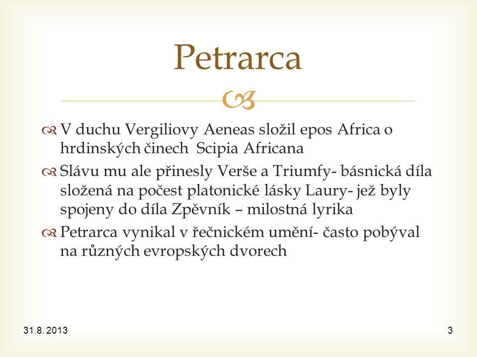   V duchu Vergiliovy Aeneas složil epos Africa o hrdinských činech Scipia Africana  Slávu mu ale přinesly Verše a Triumfy- básnická díla složená na počest platonické lásky Laury- jež byly spojeny do díla Zpěvník – milostná lyrika  Petrarca vynikal v řečnickém umění- často pobýval na různých evropských dvorech 31.8.