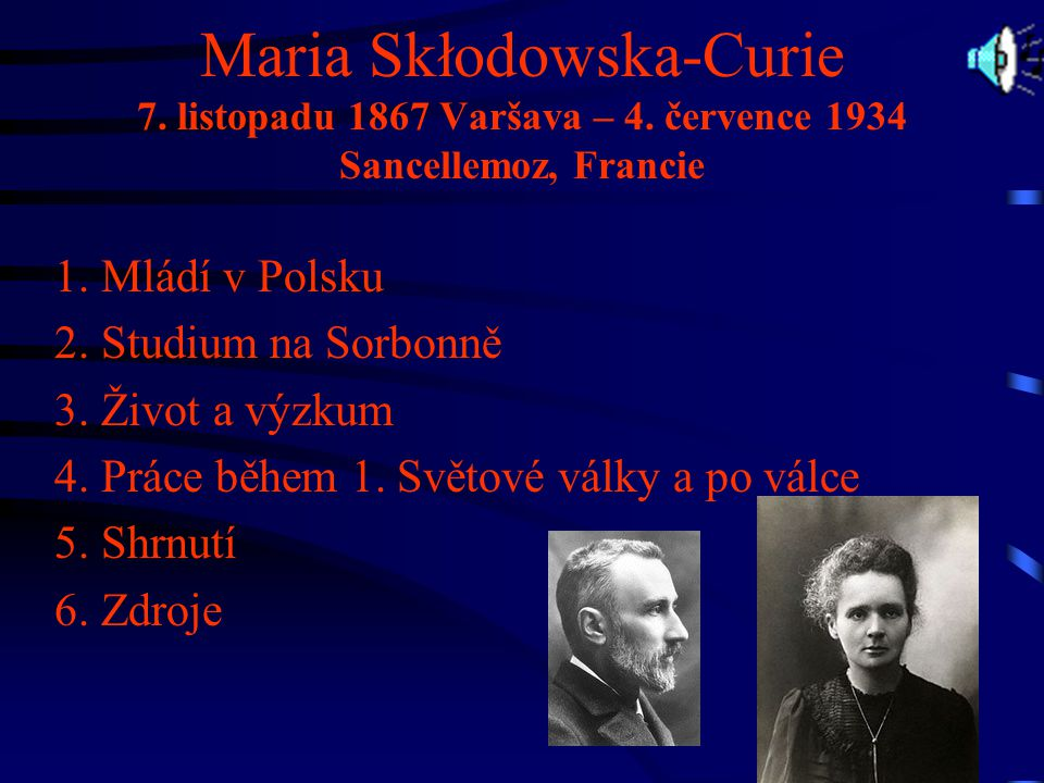 Maria Skłodowska-Curie 7. listopadu 1867 Varšava – 4. července 1934 Sancellemoz, Francie 1. Mládí v Polsku 2. Studium na Sorbonně 3. Život a výzkum 4.