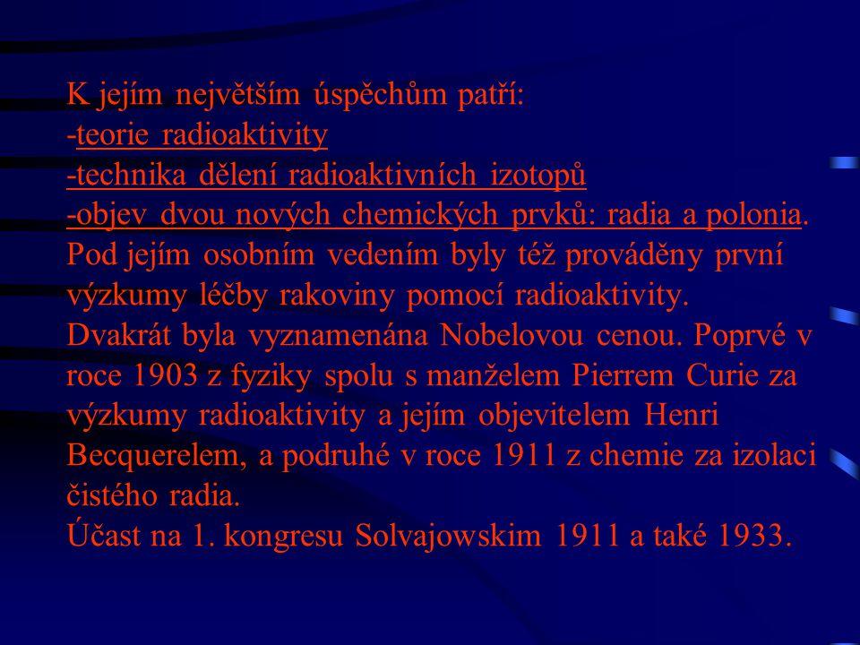 K jejím největším úspěchům patří: -teorie radioaktivity -technika dělení radioaktivních izotopů -objev dvou nových chemických prvků: radia a polonia.
