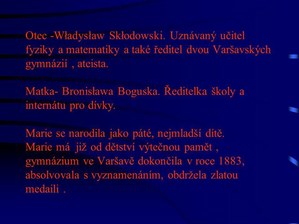 Otec -Władysław Skłodowski. Uznávaný učitel fyziky a matematiky a také ředitel dvou Varšavských gymnázií, ateista. Matka- Bronisława Boguska. Ředitelk