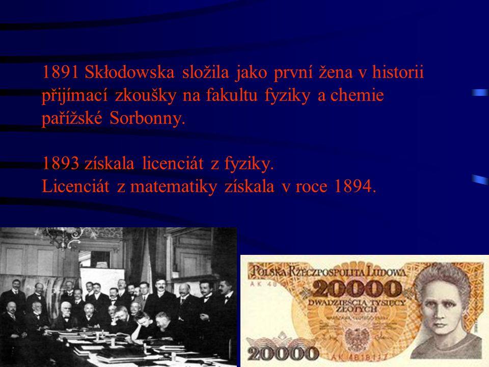 1891 Skłodowska složila jako první žena v historii přijímací zkoušky na fakultu fyziky a chemie pařížské Sorbonny. 1893 získala licenciát z fyziky. Li