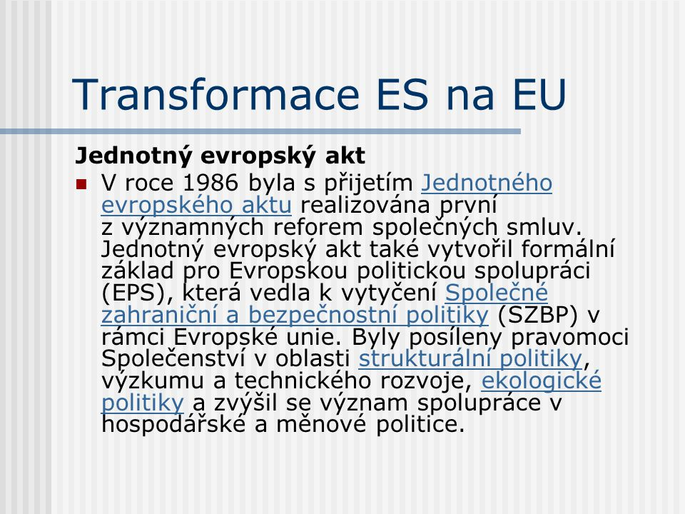 Transformace ES na EU Jednotný evropský akt V roce 1986 byla s přijetím Jednotného evropského aktu realizována první z významných reforem společných s