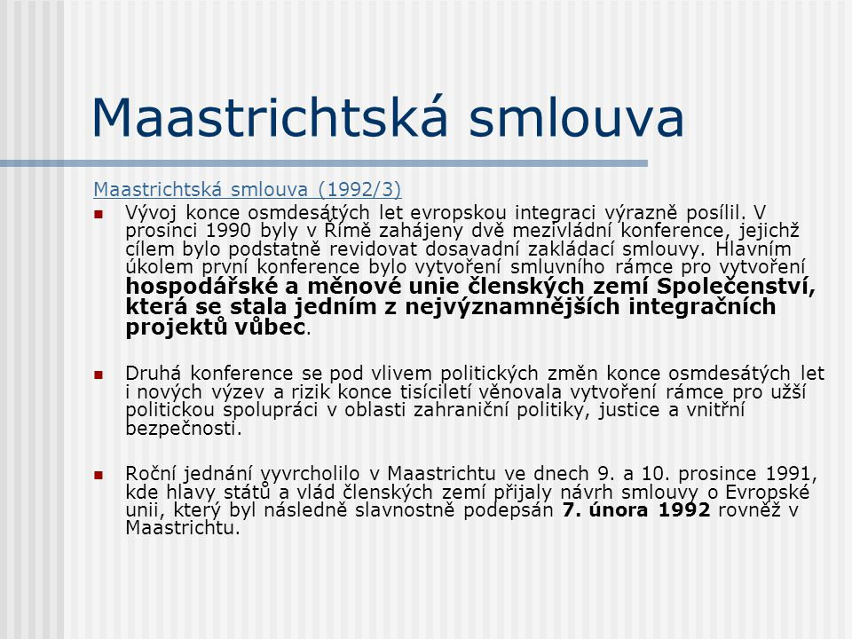 Maastrichtská smlouva Maastrichtská smlouva (1992/3) Vývoj konce osmdesátých let evropskou integraci výrazně posílil. V prosinci 1990 byly v Římě zahá